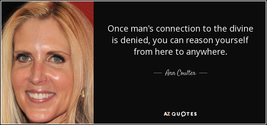 Once man's connection to the divine is denied, you can reason yourself from here to anywhere. - Ann Coulter