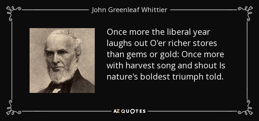 Once more the liberal year laughs out O'er richer stores than gems or gold: Once more with harvest song and shout Is nature's boldest triumph told. - John Greenleaf Whittier