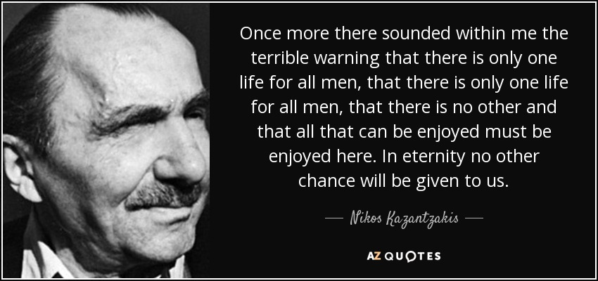 Once more there sounded within me the terrible warning that there is only one life for all men, that there is only one life for all men, that there is no other and that all that can be enjoyed must be enjoyed here. In eternity no other chance will be given to us. - Nikos Kazantzakis
