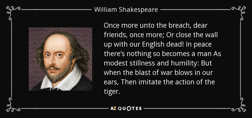 Once more unto the breach, dear friends, once more; Or close the wall up with our English dead! In peace there's nothing so becomes a man As modest stillness and humility: But when the blast of war blows in our ears, Then imitate the action of the tiger. - William Shakespeare