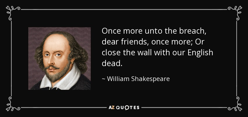 Once more unto the breach, dear friends, once more; Or close the wall with our English dead. - William Shakespeare