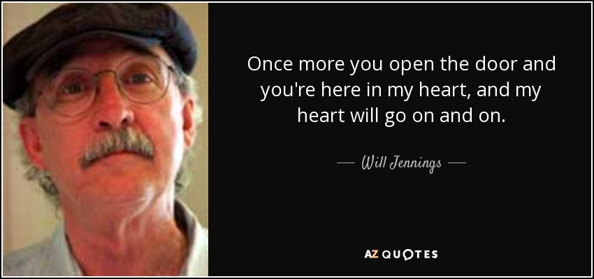 Once more you open the door and you're here in my heart, and my heart will go on and on. - Will Jennings