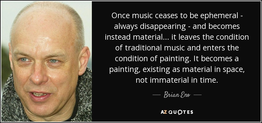 Once music ceases to be ephemeral - always disappearing - and becomes instead material... it leaves the condition of traditional music and enters the condition of painting. It becomes a painting, existing as material in space, not immaterial in time. - Brian Eno