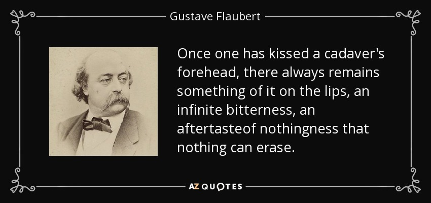 Once one has kissed a cadaver's forehead, there always remains something of it on the lips, an infinite bitterness, an aftertasteof nothingness that nothing can erase. - Gustave Flaubert