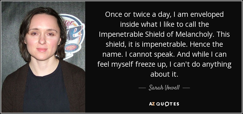 Once or twice a day, I am enveloped inside what I like to call the Impenetrable Shield of Melancholy. This shield, it is impenetrable. Hence the name. I cannot speak. And while I can feel myself freeze up, I can't do anything about it. - Sarah Vowell
