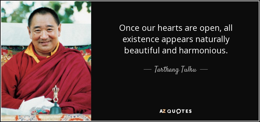 Once our hearts are open, all existence appears naturally beautiful and harmonious. - Tarthang Tulku