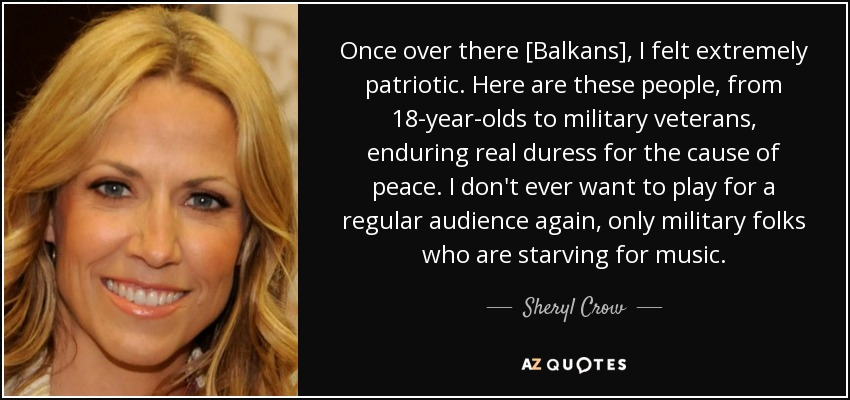 Once over there [Balkans], I felt extremely patriotic. Here are these people, from 18-year-olds to military veterans, enduring real duress for the cause of peace. I don't ever want to play for a regular audience again, only military folks who are starving for music. - Sheryl Crow