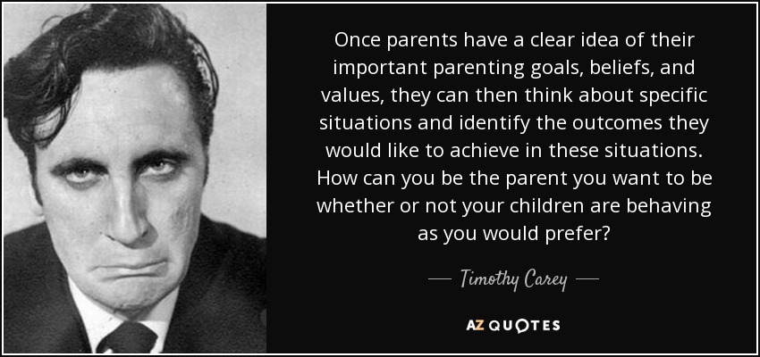 Once parents have a clear idea of their important parenting goals, beliefs, and values, they can then think about specific situations and identify the outcomes they would like to achieve in these situations. How can you be the parent you want to be whether or not your children are behaving as you would prefer? - Timothy Carey
