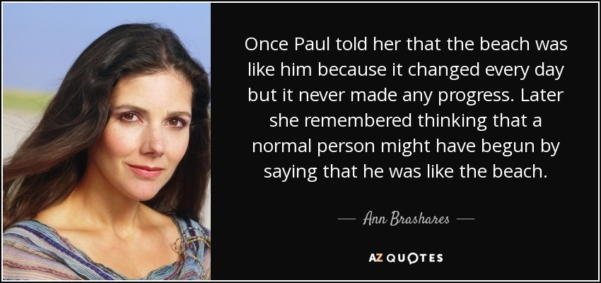 Once Paul told her that the beach was like him because it changed every day but it never made any progress. Later she remembered thinking that a normal person might have begun by saying that he was like the beach. - Ann Brashares