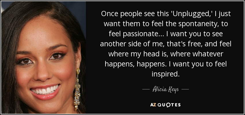 Once people see this 'Unplugged,' I just want them to feel the spontaneity, to feel passionate... I want you to see another side of me, that's free, and feel where my head is, where whatever happens, happens. I want you to feel inspired. - Alicia Keys