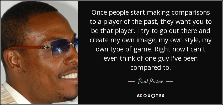 Once people start making comparisons to a player of the past, they want you to be that player. I try to go out there and create my own image, my own style, my own type of game. Right now I can't even think of one guy I've been compared to. - Paul Pierce