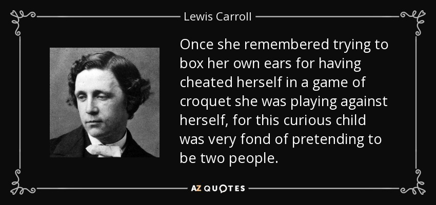 Once she remembered trying to box her own ears for having cheated herself in a game of croquet she was playing against herself, for this curious child was very fond of pretending to be two people. - Lewis Carroll
