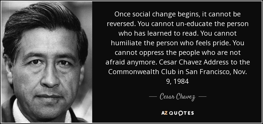 Once social change begins, it cannot be reversed. You cannot un-educate the person who has learned to read. You cannot humiliate the person who feels pride. You cannot oppress the people who are not afraid anymore. Cesar Chavez Address to the Commonwealth Club in San Francisco, Nov. 9, 1984 - Cesar Chavez