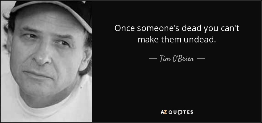 Once someone's dead you can't make them undead. - Tim O'Brien