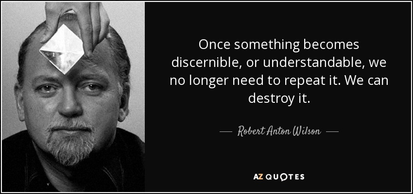 Once something becomes discernible, or understandable, we no longer need to repeat it. We can destroy it. - Robert Anton Wilson