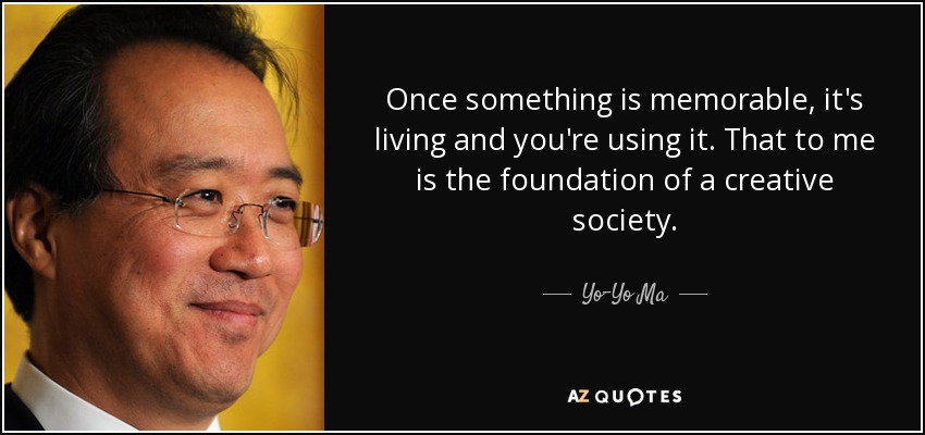 Once something is memorable, it's living and you're using it. That to me is the foundation of a creative society. - Yo-Yo Ma