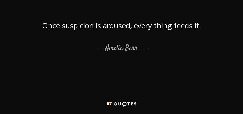 Once suspicion is aroused, every thing feeds it. - Amelia Barr