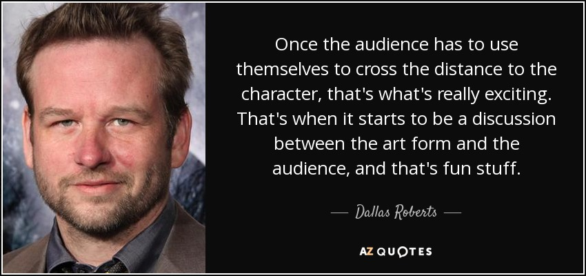 Once the audience has to use themselves to cross the distance to the character, that's what's really exciting. That's when it starts to be a discussion between the art form and the audience, and that's fun stuff. - Dallas Roberts