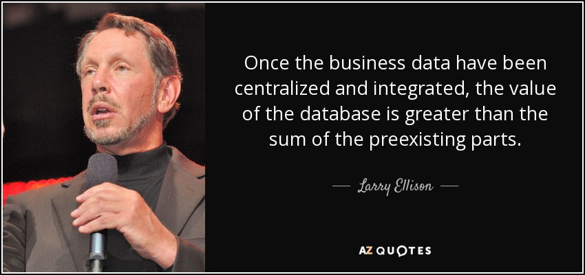 Once the business data have been centralized and integrated, the value of the database is greater than the sum of the preexisting parts. - Larry Ellison