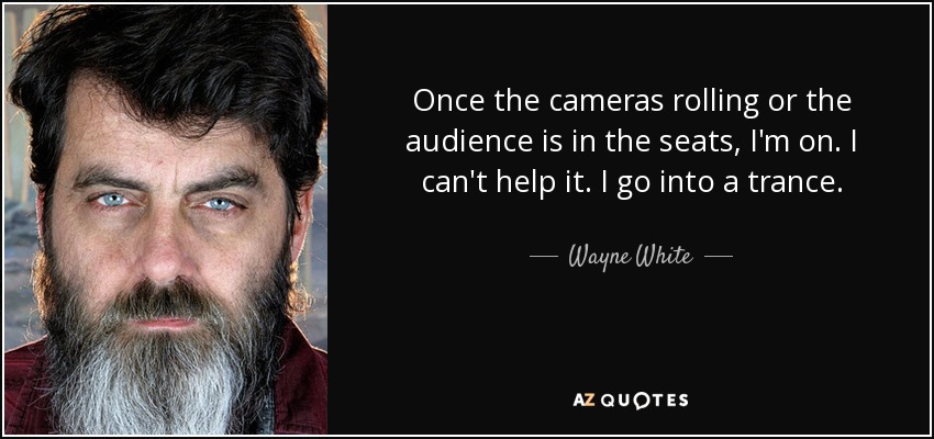 Once the cameras rolling or the audience is in the seats, I'm on. I can't help it. I go into a trance. - Wayne White