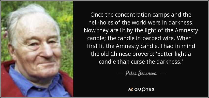 Once the concentration camps and the hell-holes of the world were in darkness. Now they are lit by the light of the Amnesty candle; the candle in barbed wire. When I first lit the Amnesty candle, I had in mind the old Chinese proverb: 'Better light a candle than curse the darkness.' - Peter Benenson