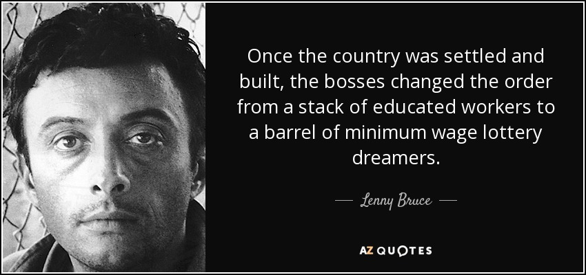 Once the country was settled and built, the bosses changed the order from a stack of educated workers to a barrel of minimum wage lottery dreamers. - Lenny Bruce