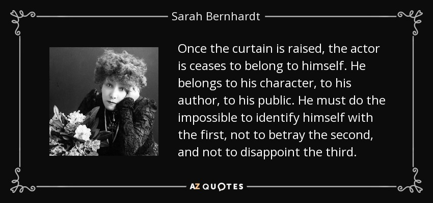 Once the curtain is raised, the actor is ceases to belong to himself. He belongs to his character, to his author, to his public. He must do the impossible to identify himself with the first, not to betray the second, and not to disappoint the third. - Sarah Bernhardt