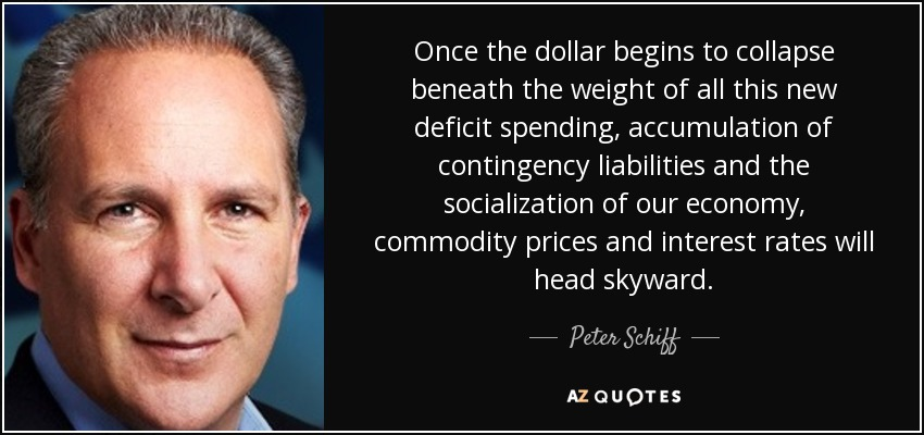 Once the dollar begins to collapse beneath the weight of all this new deficit spending, accumulation of contingency liabilities and the socialization of our economy, commodity prices and interest rates will head skyward. - Peter Schiff