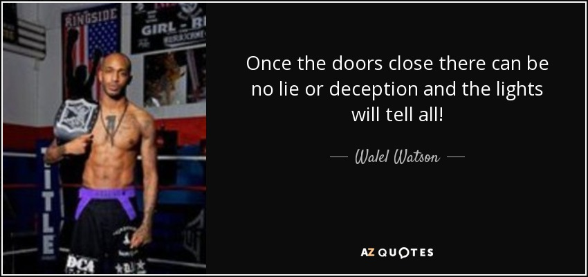 Once the doors close there can be no lie or deception and the lights will tell all! - Walel Watson