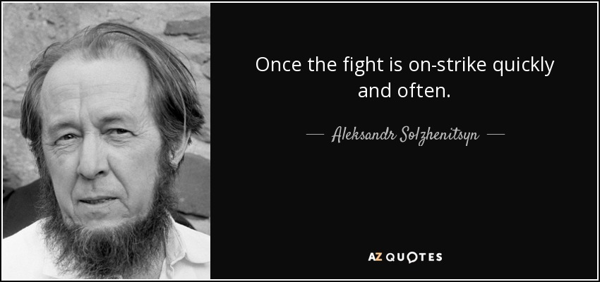 Once the fight is on-strike quickly and often. - Aleksandr Solzhenitsyn