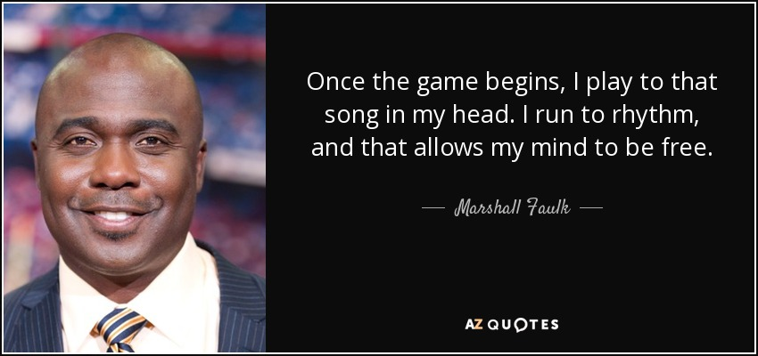 Once the game begins, I play to that song in my head. I run to rhythm, and that allows my mind to be free. - Marshall Faulk
