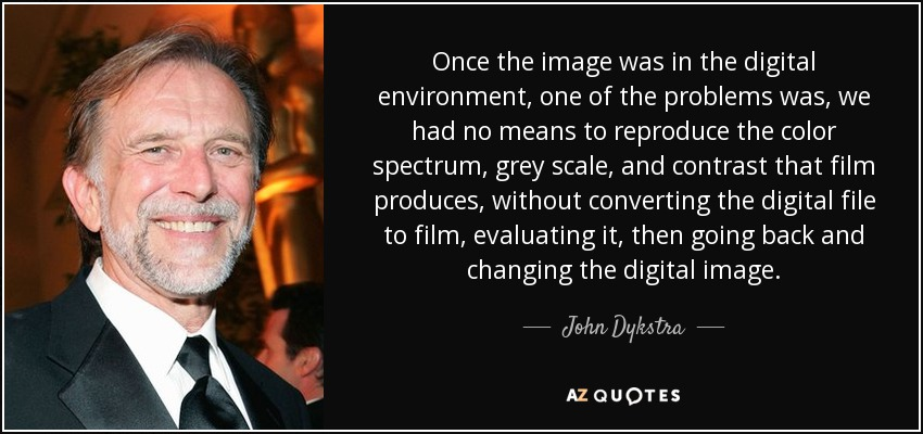 Once the image was in the digital environment, one of the problems was, we had no means to reproduce the color spectrum, grey scale, and contrast that film produces, without converting the digital file to film, evaluating it, then going back and changing the digital image. - John Dykstra