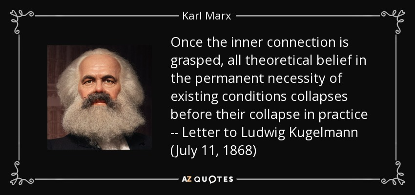 Once the inner connection is grasped, all theoretical belief in the permanent necessity of existing conditions collapses before their collapse in practice -- Letter to Ludwig Kugelmann (July 11, 1868) - Karl Marx