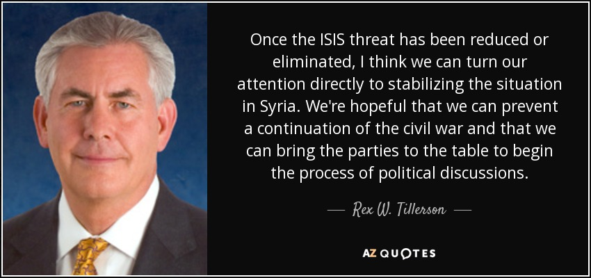 Once the ISIS threat has been reduced or eliminated, I think we can turn our attention directly to stabilizing the situation in Syria. We're hopeful that we can prevent a continuation of the civil war and that we can bring the parties to the table to begin the process of political discussions. - Rex W. Tillerson