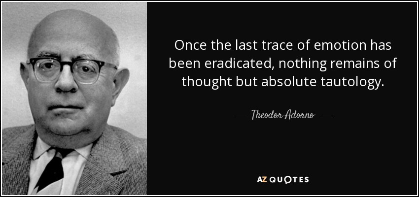 Once the last trace of emotion has been eradicated, nothing remains of thought but absolute tautology. - Theodor Adorno