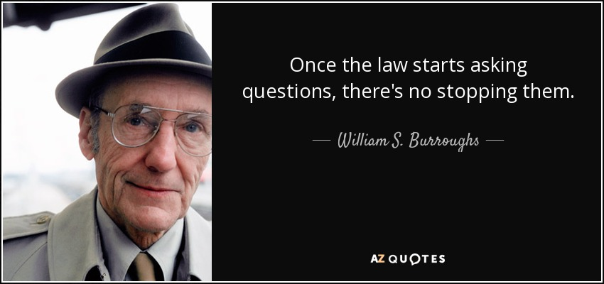 Once the law starts asking questions, there's no stopping them. - William S. Burroughs