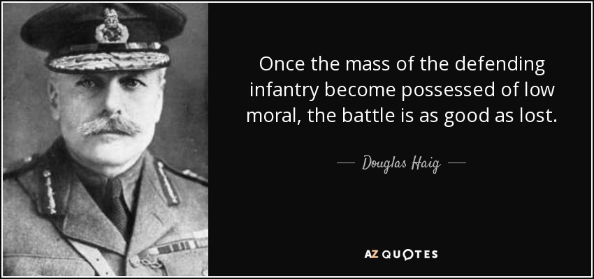 Once the mass of the defending infantry become possessed of low moral, the battle is as good as lost. - Douglas Haig, 1st Earl Haig