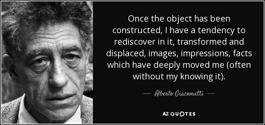 Once the object has been constructed, I have a tendency to rediscover in it, transformed and displaced, images, impressions, facts which have deeply moved me (often without my knowing it). - Alberto Giacometti