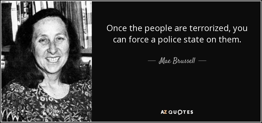 Once the people are terrorized, you can force a police state on them. - Mae Brussell