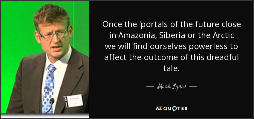 Once the 'portals of the future close - in Amazonia, Siberia or the Arctic - we will find ourselves powerless to affect the outcome of this dreadful tale. - Mark Lynas