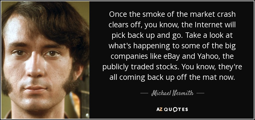 Once the smoke of the market crash clears off, you know, the Internet will pick back up and go. Take a look at what's happening to some of the big companies like eBay and Yahoo, the publicly traded stocks. You know, they're all coming back up off the mat now. - Michael Nesmith