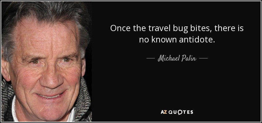 Once the travel bug bites, there is no known antidote. - Michael Palin