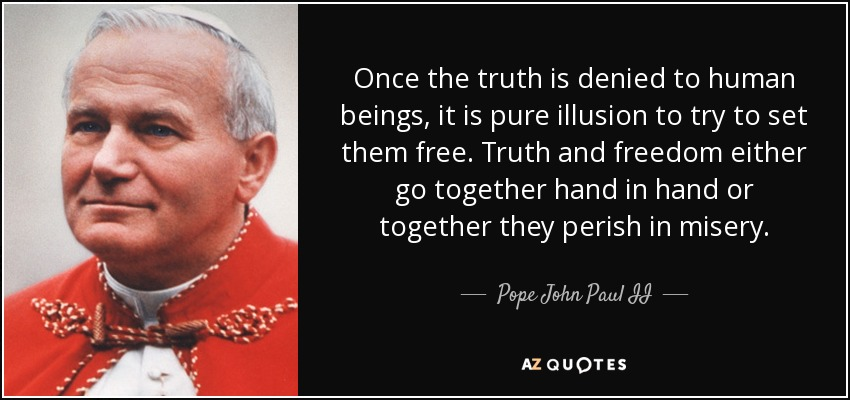 Once the truth is denied to human beings, it is pure illusion to try to set them free. Truth and freedom either go together hand in hand or together they perish in misery. - Pope John Paul II
