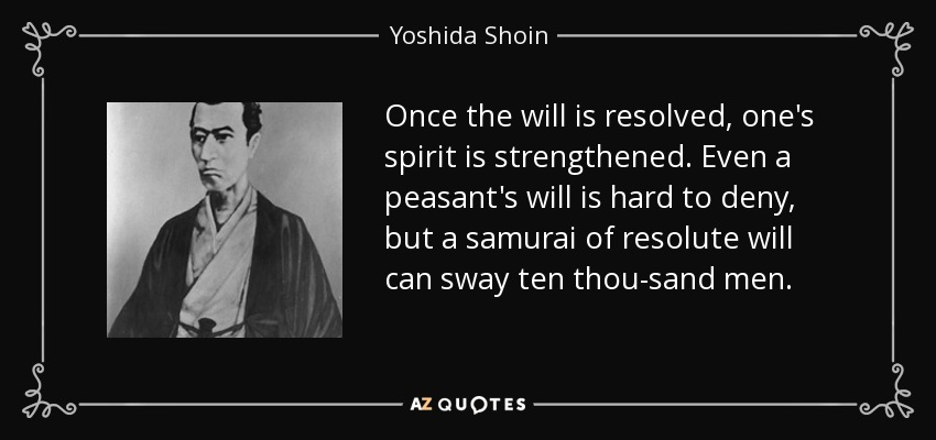 Once the will is resolved, one's spirit is strengthened. Even a peasant's will is hard to deny, but a samurai of resolute will can sway ten thousand men. - Yoshida Shoin