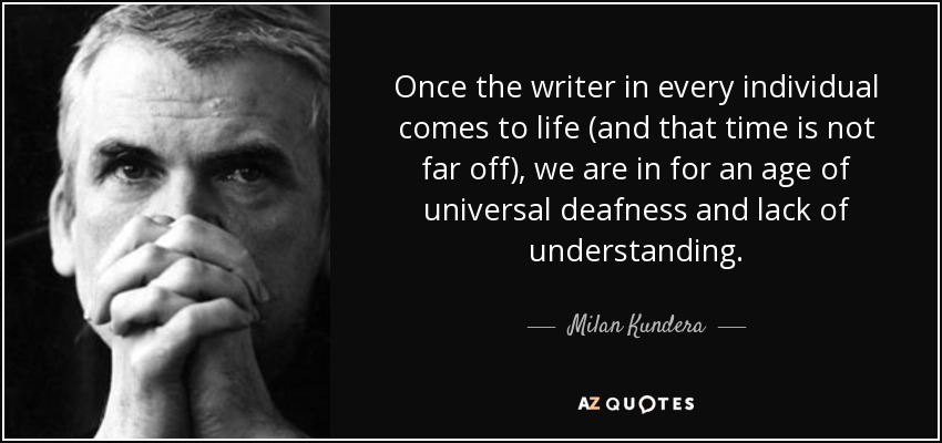 Once the writer in every individual comes to life (and that time is not far off), we are in for an age of universal deafness and lack of understanding. - Milan Kundera