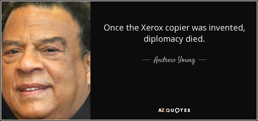 Once the Xerox copier was invented, diplomacy died. - Andrew Young