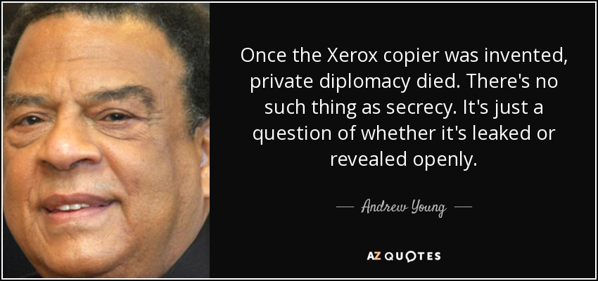 Once the Xerox copier was invented, private diplomacy died. There's no such thing as secrecy. It's just a question of whether it's leaked or revealed openly. - Andrew Young