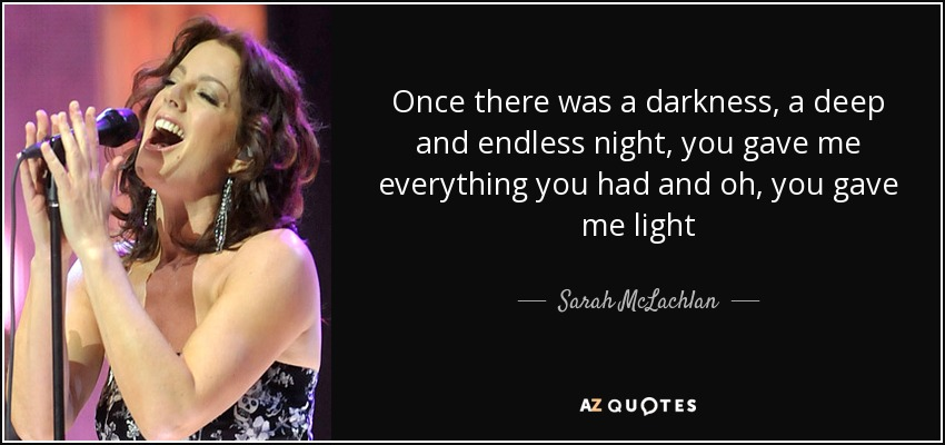 Once there was a darkness, a deep and endless night, you gave me everything you had and oh, you gave me light - Sarah McLachlan