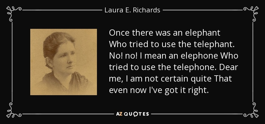 Once there was an elephant Who tried to use the telephant. No! no! I mean an elephone Who tried to use the telephone. Dear me, I am not certain quite That even now I've got it right. - Laura E. Richards