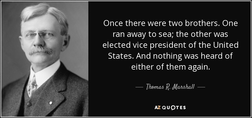 Once there were two brothers. One ran away to sea; the other was elected vice president of the United States. And nothing was heard of either of them again. - Thomas R. Marshall